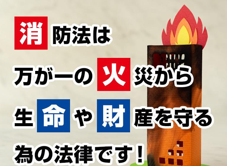 消防法は万が一の火災から生命や財産を守る為の法律です!
