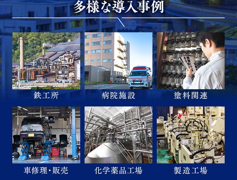 多様な導入事例 鉄工所、病院施設、塗料関係、車修理・販売、化学薬品工場、製造工場